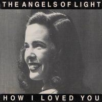 Classic Albums: How I Love You by The Angels Of Light